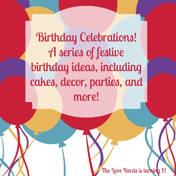 Birthday Celebrations: A Series of Festive Birthday Posts, including treats, cakes, decor, parties and more! All in celebration of The Love Nerds 1st Bloggy Birthday!