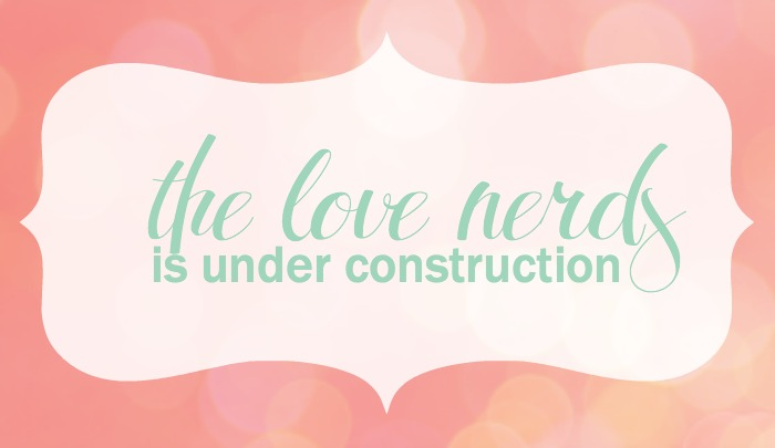 The Love Nerds is Under Construction - Please be patient as we make some fresh updates to the site!