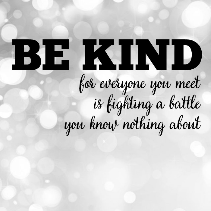 Be kind. For everyone you meet is fighting a battle you know nothing about! A personal post on bullying! | The Love Nerds